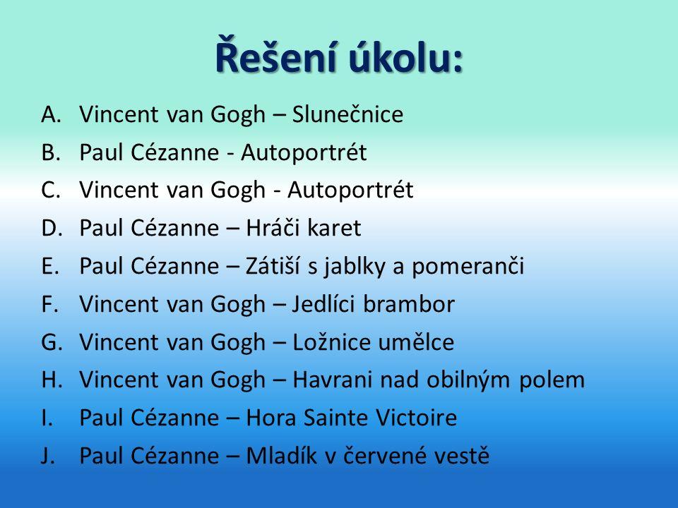 Řešení úkolu: A.Vincent van Gogh – Slunečnice B.Paul Cézanne - Autoportrét C.Vincent van Gogh - Autoportrét D.Paul Cézanne – Hráči karet E.Paul Cézanne – Zátiší s jablky a pomeranči F.Vincent van Gogh – Jedlíci brambor G.Vincent van Gogh – Ložnice umělce H.Vincent van Gogh – Havrani nad obilným polem I.Paul Cézanne – Hora Sainte Victoire J.Paul Cézanne – Mladík v červené vestě