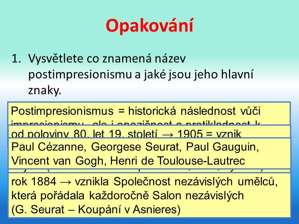 Opakování 1.Vysvětlete co znamená název postimpresionismu a jaké jsou jeho hlavní znaky.