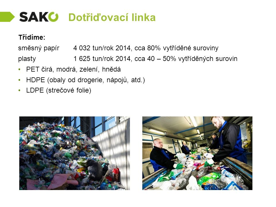 Dotřiďovací linka Třídíme: směsný papír 4 032 tun/rok 2014, cca 80% vytříděné suroviny plasty 1 625 tun/rok 2014, cca 40 – 50% vytříděných surovin PET čirá, modrá, zelení, hnědá HDPE (obaly od drogerie, nápojů, atd.) LDPE (strečové folie)