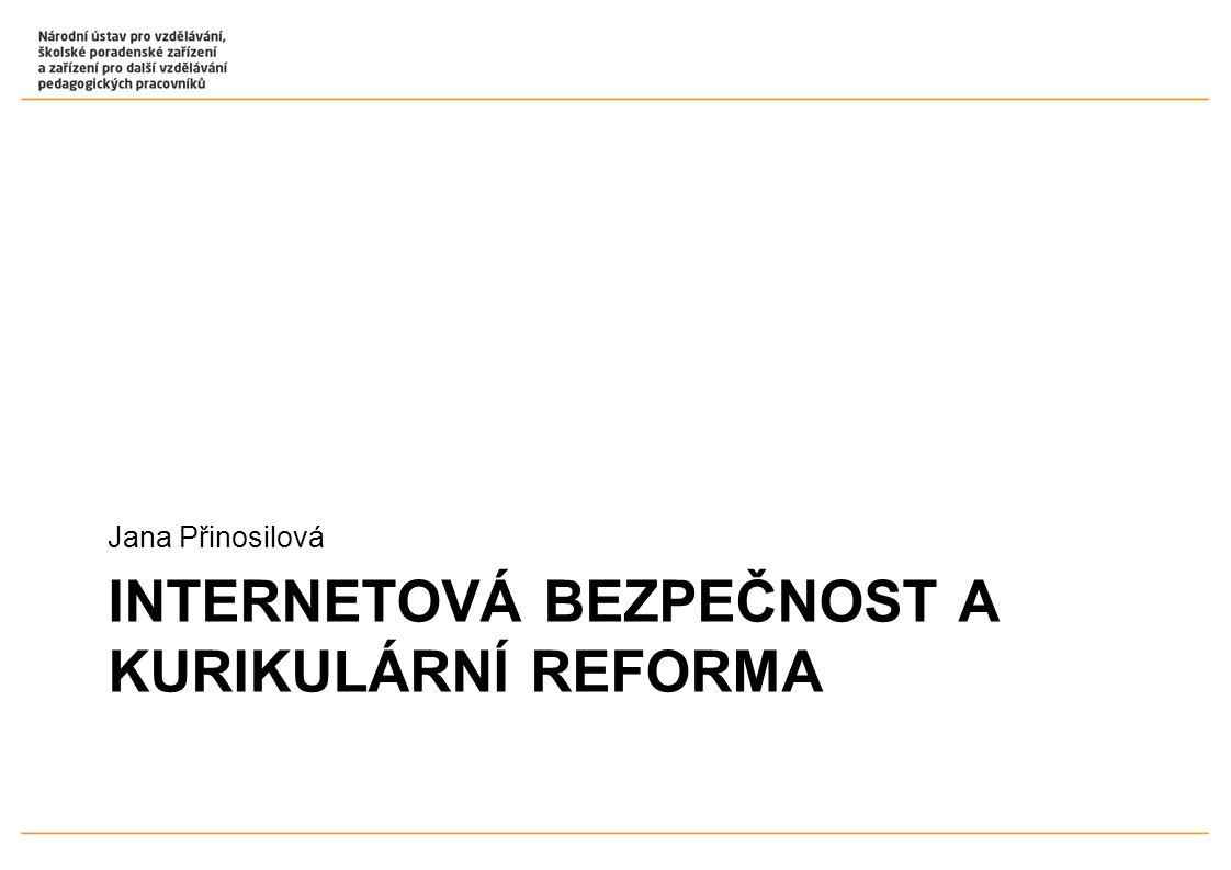 INTERNETOVÁ BEZPEČNOST A KURIKULÁRNÍ REFORMA Jana Přinosilová