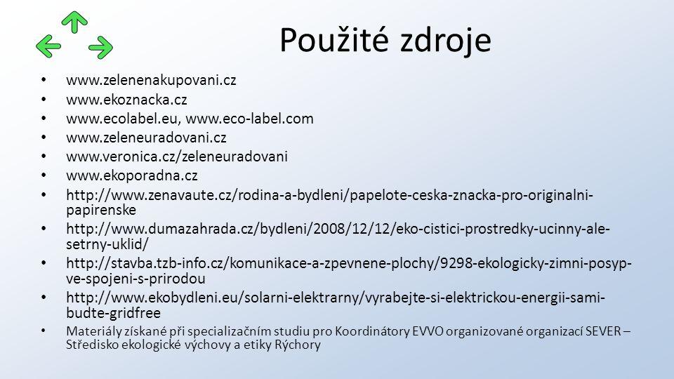 www.zelenenakupovani.cz www.ekoznacka.cz www.ecolabel.eu, www.eco-label.com www.zeleneuradovani.cz www.veronica.cz/zeleneuradovani www.ekoporadna.cz http://www.zenavaute.cz/rodina-a-bydleni/papelote-ceska-znacka-pro-originalni- papirenske http://www.dumazahrada.cz/bydleni/2008/12/12/eko-cistici-prostredky-ucinny-ale- setrny-uklid/ http://stavba.tzb-info.cz/komunikace-a-zpevnene-plochy/9298-ekologicky-zimni-posyp- ve-spojeni-s-prirodou http://www.ekobydleni.eu/solarni-elektrarny/vyrabejte-si-elektrickou-energii-sami- budte-gridfree Materiály získané při specializačním studiu pro Koordinátory EVVO organizované organizací SEVER – Středisko ekologické výchovy a etiky Rýchory Použité zdroje