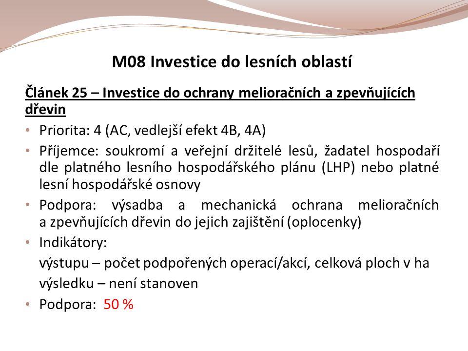 M08 Investice do lesních oblastí Článek 25 – Investice do ochrany melioračních a zpevňujících dřevin Priorita: 4 (AC, vedlejší efekt 4B, 4A) Příjemce: soukromí a veřejní držitelé lesů, žadatel hospodaří dle platného lesního hospodářského plánu (LHP) nebo platné lesní hospodářské osnovy Podpora: výsadba a mechanická ochrana melioračních a zpevňujících dřevin do jejich zajištění (oplocenky) Indikátory: výstupu – počet podpořených operací/akcí, celková ploch v ha výsledku – není stanoven Podpora: 50 %