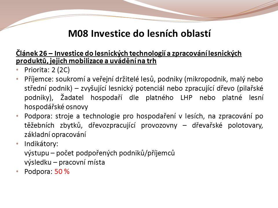 M08 Investice do lesních oblastí Článek 26 – Investice do lesnických technologií a zpracování lesnických produktů, jejich mobilizace a uvádění na trh Priorita: 2 (2C) Příjemce: soukromí a veřejní držitelé lesů, podniky (mikropodnik, malý nebo střední podnik) – zvyšující lesnický potenciál nebo zpracující dřevo (pilařské podniky), Žadatel hospodaří dle platného LHP nebo platné lesní hospodářské osnovy Podpora: stroje a technologie pro hospodaření v lesích, na zpracování po těžebních zbytků, dřevozpracující provozovny – dřevařské polotovary, základní opracování Indikátory: výstupu – počet podpořených podniků/příjemců výsledku – pracovní místa Podpora: 50 %