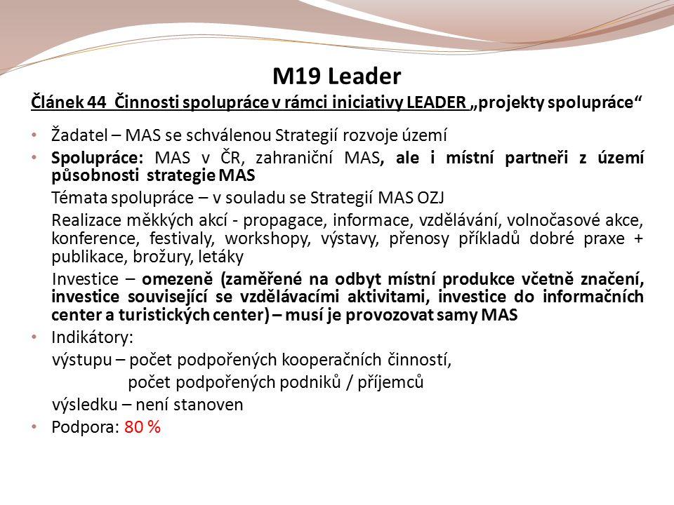 """M19 Leader Článek 44 Činnosti spolupráce v rámci iniciativy LEADER """"projekty spolupráce Žadatel – MAS se schválenou Strategií rozvoje území Spolupráce: MAS v ČR, zahraniční MAS, ale i místní partneři z území působnosti strategie MAS Témata spolupráce – v souladu se Strategií MAS OZJ Realizace měkkých akcí - propagace, informace, vzdělávání, volnočasové akce, konference, festivaly, workshopy, výstavy, přenosy příkladů dobré praxe + publikace, brožury, letáky Investice – omezeně (zaměřené na odbyt místní produkce včetně značení, investice související se vzdělávacími aktivitami, investice do informačních center a turistických center) – musí je provozovat samy MAS Indikátory: výstupu – počet podpořených kooperačních činností, počet podpořených podniků / příjemců výsledku – není stanoven Podpora: 80 %"""