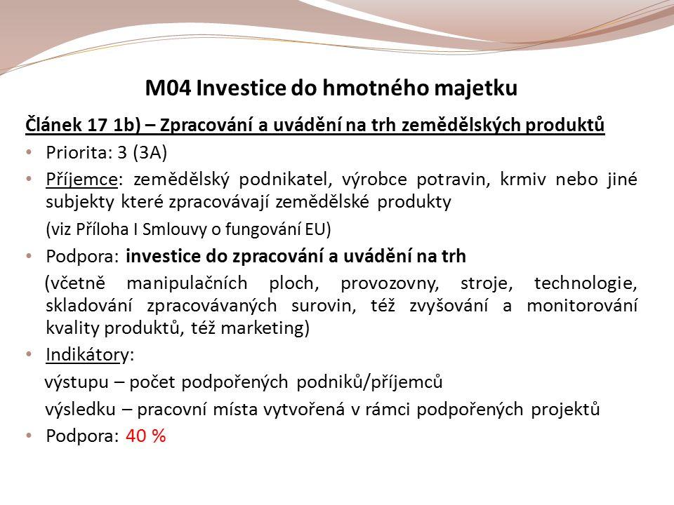 M04 Investice do hmotného majetku Článek 17 1b) – Zpracování a uvádění na trh zemědělských produktů Priorita: 3 (3A) Příjemce: zemědělský podnikatel, výrobce potravin, krmiv nebo jiné subjekty které zpracovávají zemědělské produkty (viz Příloha I Smlouvy o fungování EU) Podpora: investice do zpracování a uvádění na trh (včetně manipulačních ploch, provozovny, stroje, technologie, skladování zpracovávaných surovin, též zvyšování a monitorování kvality produktů, též marketing) Indikátory: výstupu – počet podpořených podniků/příjemců výsledku – pracovní místa vytvořená v rámci podpořených projektů Podpora: 40 %