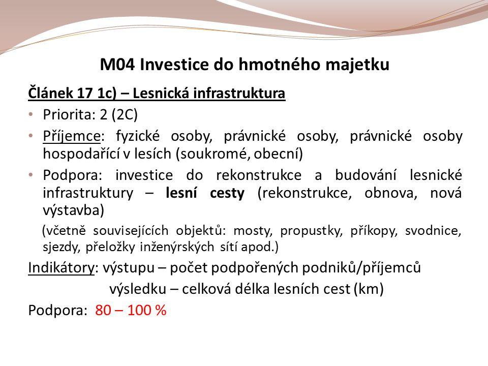 M04 Investice do hmotného majetku Článek 17 1c) – Lesnická infrastruktura Priorita: 2 (2C) Příjemce: fyzické osoby, právnické osoby, právnické osoby hospodařící v lesích (soukromé, obecní) Podpora: investice do rekonstrukce a budování lesnické infrastruktury – lesní cesty (rekonstrukce, obnova, nová výstavba) (včetně souvisejících objektů: mosty, propustky, příkopy, svodnice, sjezdy, přeložky inženýrských sítí apod.) Indikátory: výstupu – počet podpořených podniků/příjemců výsledku – celková délka lesních cest (km) Podpora: 80 – 100 %