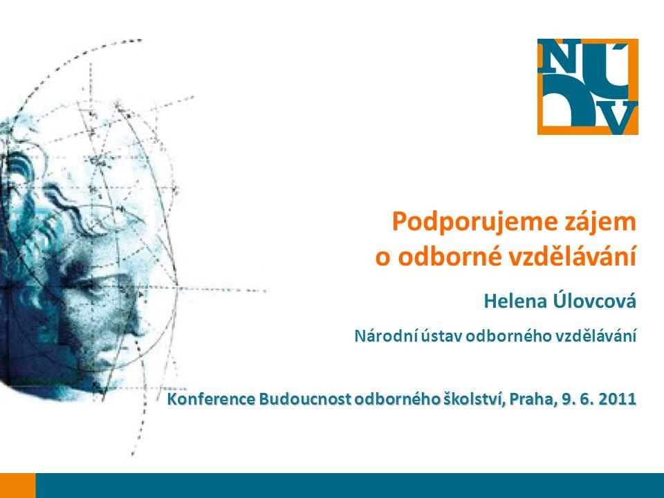 Podporujeme zájem o odborné vzdělávání Helena Úlovcová Národní ústav odborného vzdělávání Konference Budoucnost odborného školství, Praha, 9.