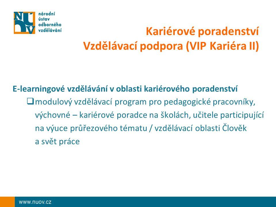Kariérové poradenství Vzdělávací podpora (VIP Kariéra II) E-learningové vzdělávání v oblasti kariérového poradenství  modulový vzdělávací program pro pedagogické pracovníky, výchovné – kariérové poradce na školách, učitele participující na výuce průřezového tématu / vzdělávací oblasti Člověk a svět práce