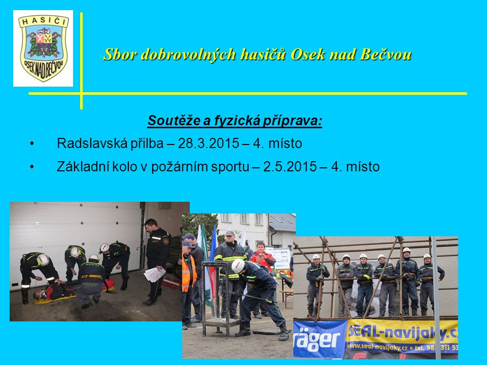 Soutěže a fyzická příprava: Radslavská přilba – 28.3.2015 – 4. místo Základní kolo v požárním sportu – 2.5.2015 – 4. místo Sbor dobrovolných hasičů Os