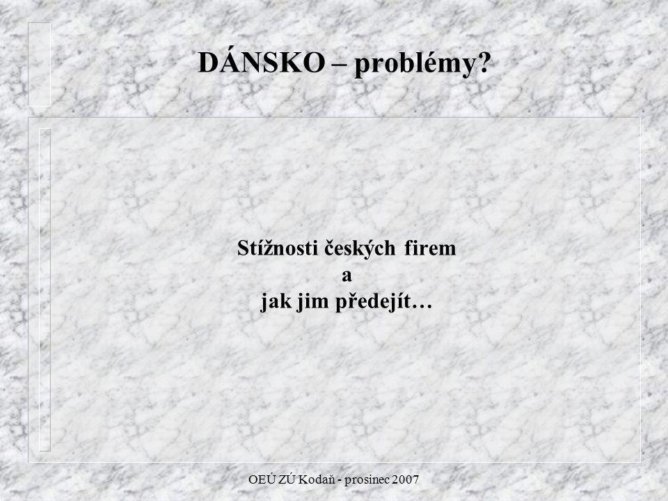 OEÚ ZÚ Kodaň - prosinec 2007 DÁNSKO – problémy? Stížnosti českých firem a jak jim předejít…