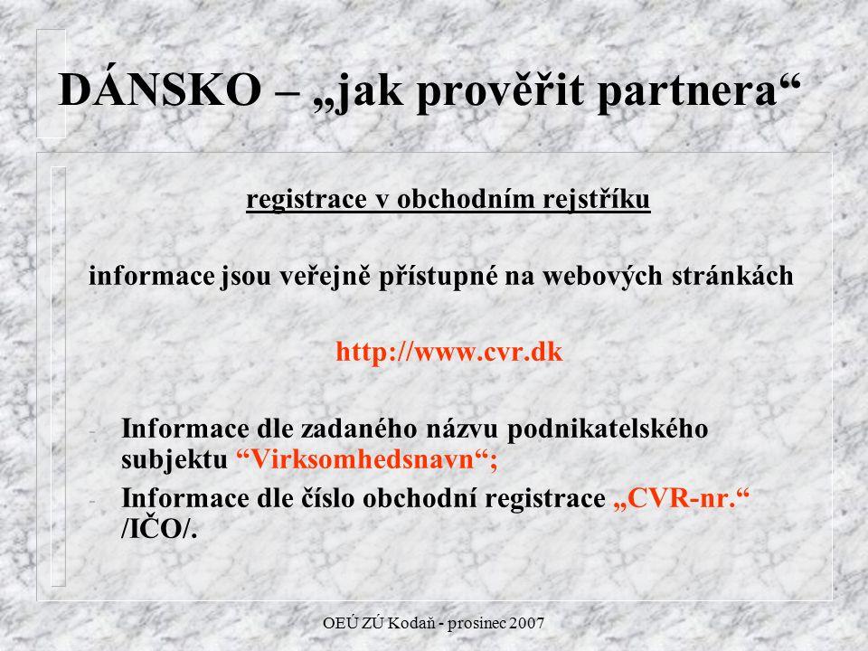 """OEÚ ZÚ Kodaň - prosinec 2007 DÁNSKO – """"jak prověřit partnera registrace v obchodním rejstříku informace jsou veřejně přístupné na webových stránkách http://www.cvr.dk - Informace dle zadaného názvu podnikatelského subjektu Virksomhedsnavn ; - Informace dle číslo obchodní registrace """"CVR-nr. /IČO/."""