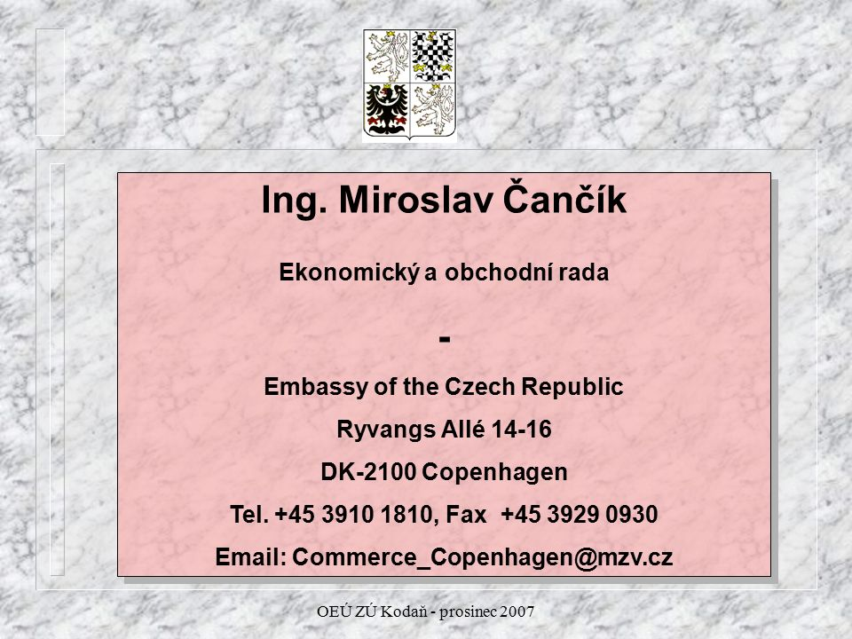 OEÚ ZÚ Kodaň - prosinec 2007 Ing. Miroslav Čančík Ekonomický a obchodní rada - Embassy of the Czech Republic Ryvangs Allé 14-16 DK-2100 Copenhagen Tel