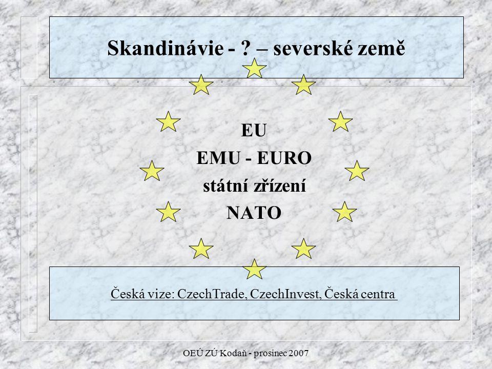 OEÚ ZÚ Kodaň - prosinec 2007 Skandinávie - ? – severské země EU EMU - EURO státní zřízení NATO Česká vize: CzechTrade, CzechInvest, Česká centra