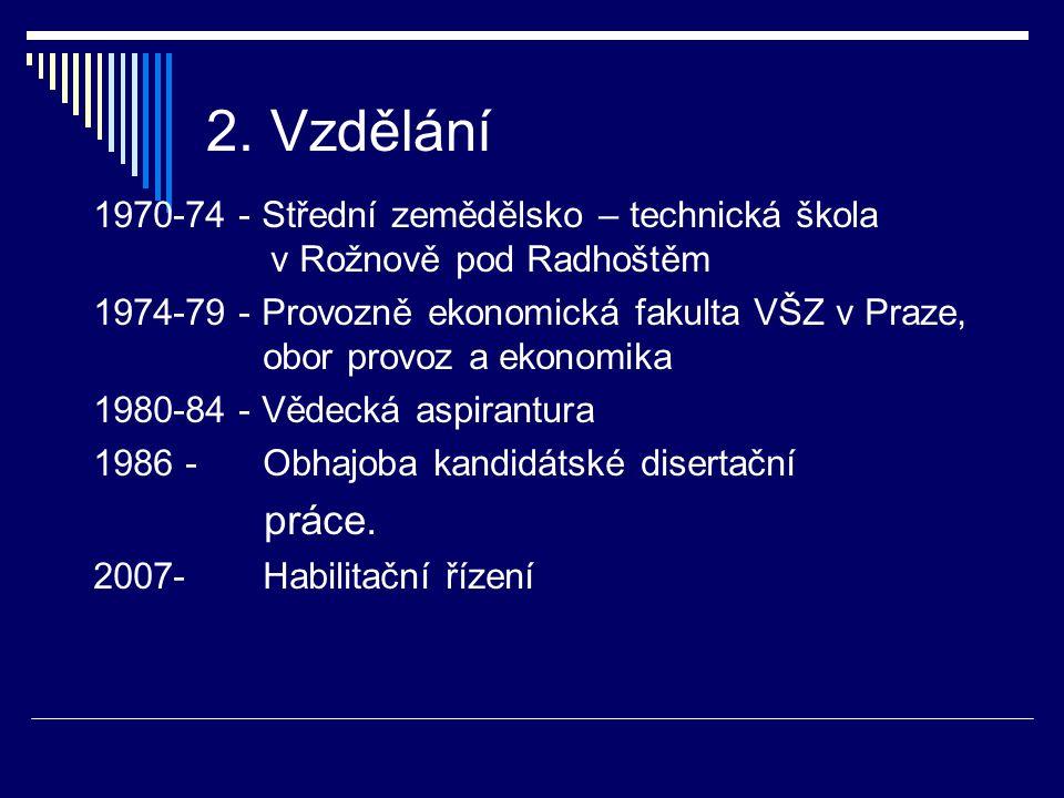 2. Vzdělání 1970-74 - Střední zemědělsko – technická škola v Rožnově pod Radhoštěm 1974-79 - Provozně ekonomická fakulta VŠZ v Praze, obor provoz a ek