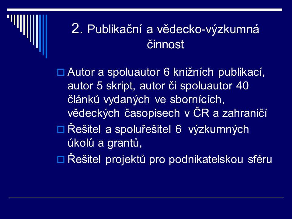 2. Publikační a vědecko-výzkumná činnost  Autor a spoluautor 6 knižních publikací, autor 5 skript, autor či spoluautor 40 článků vydaných ve sbornící
