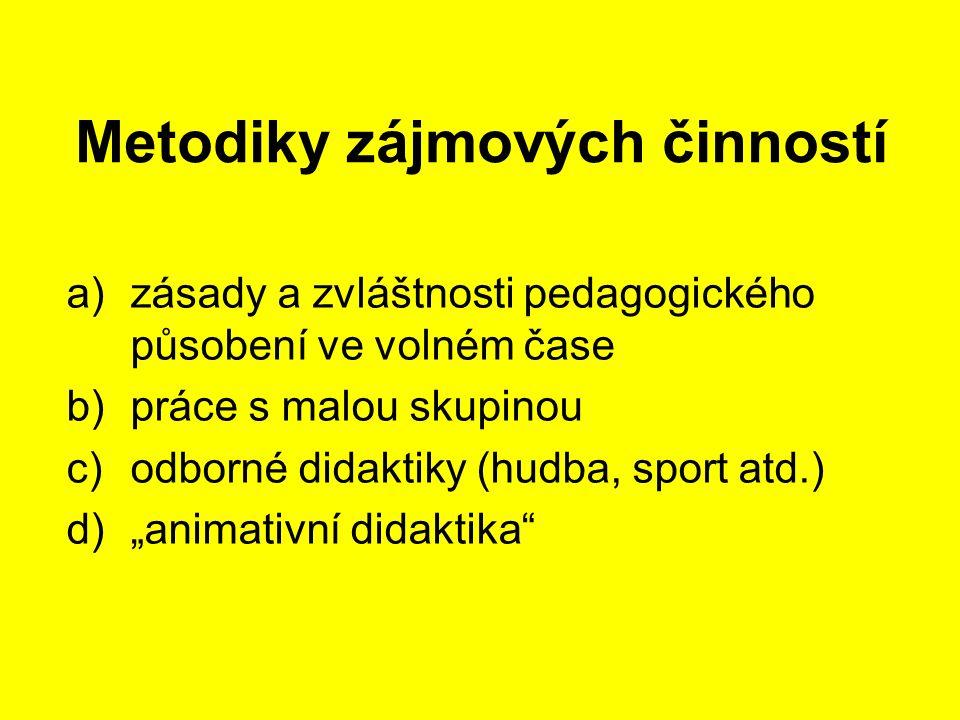 """Metodiky zájmových činností a)zásady a zvláštnosti pedagogického působení ve volném čase b)práce s malou skupinou c)odborné didaktiky (hudba, sport atd.) d)""""animativní didaktika"""