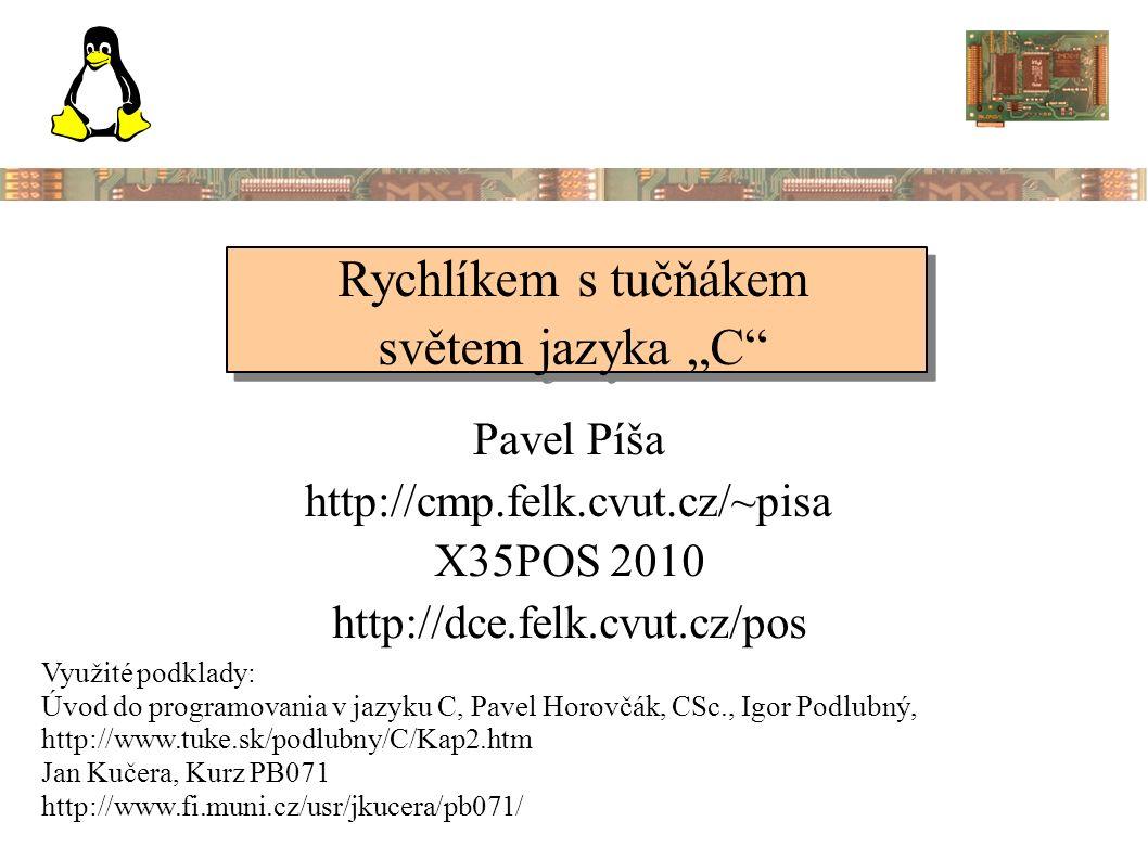 """Rychlíkem s tučňákem světem jazyka """"C Rychlíkem s tučňákem světem jazyka """"C Pavel Píša http://cmp.felk.cvut.cz/~pisa Využité podklady: Úvod do programovania v jazyku C, Pavel Horovčák, CSc., Igor Podlubný, http://www.tuke.sk/podlubny/C/Kap2.htm Jan Kučera, Kurz PB071 http://www.fi.muni.cz/usr/jkucera/pb071/ X35POS 2010 http://dce.felk.cvut.cz/pos"""
