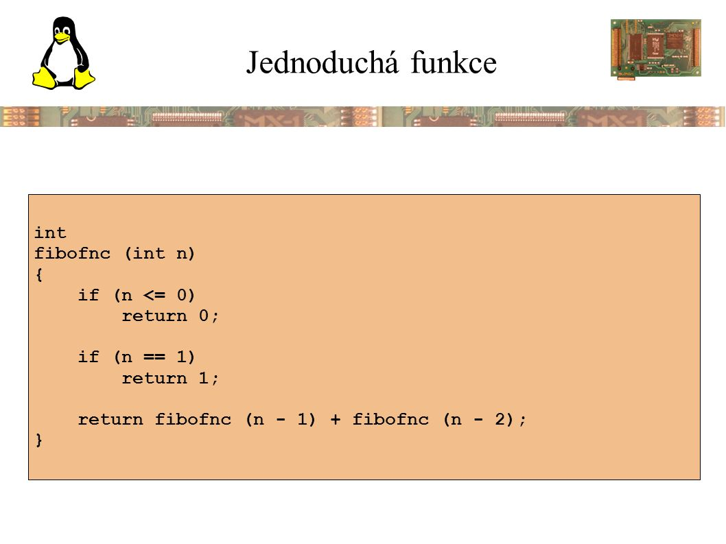 Jednoduchá funkce int fibofnc (int n) { if (n <= 0) return 0; if (n == 1) return 1; return fibofnc (n - 1) + fibofnc (n - 2); }