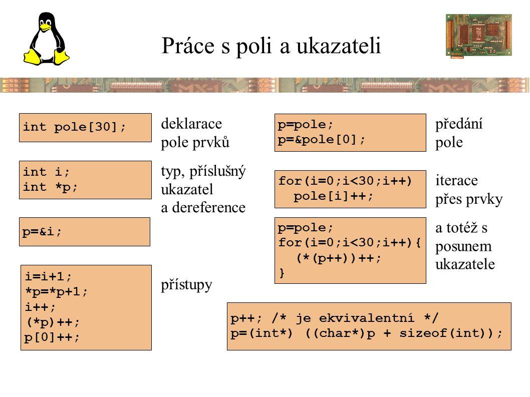 Práce s poli a ukazateli int pole[30]; int i; int *p; i=i+1; *p=*p+1; i++; (*p)++; p[0]++; p=&i; p=pole; p=&pole[0]; for(i=0;i<30;i++) pole[i]++; p=pole; for(i=0;i<30;i++){ (*(p++))++; } p++; /* je ekvivalentní */ p=(int*) ((char*)p + sizeof(int)); deklarace pole prvků typ, příslušný ukazatel a dereference přístupy předání pole iterace přes prvky a totéž s posunem ukazatele