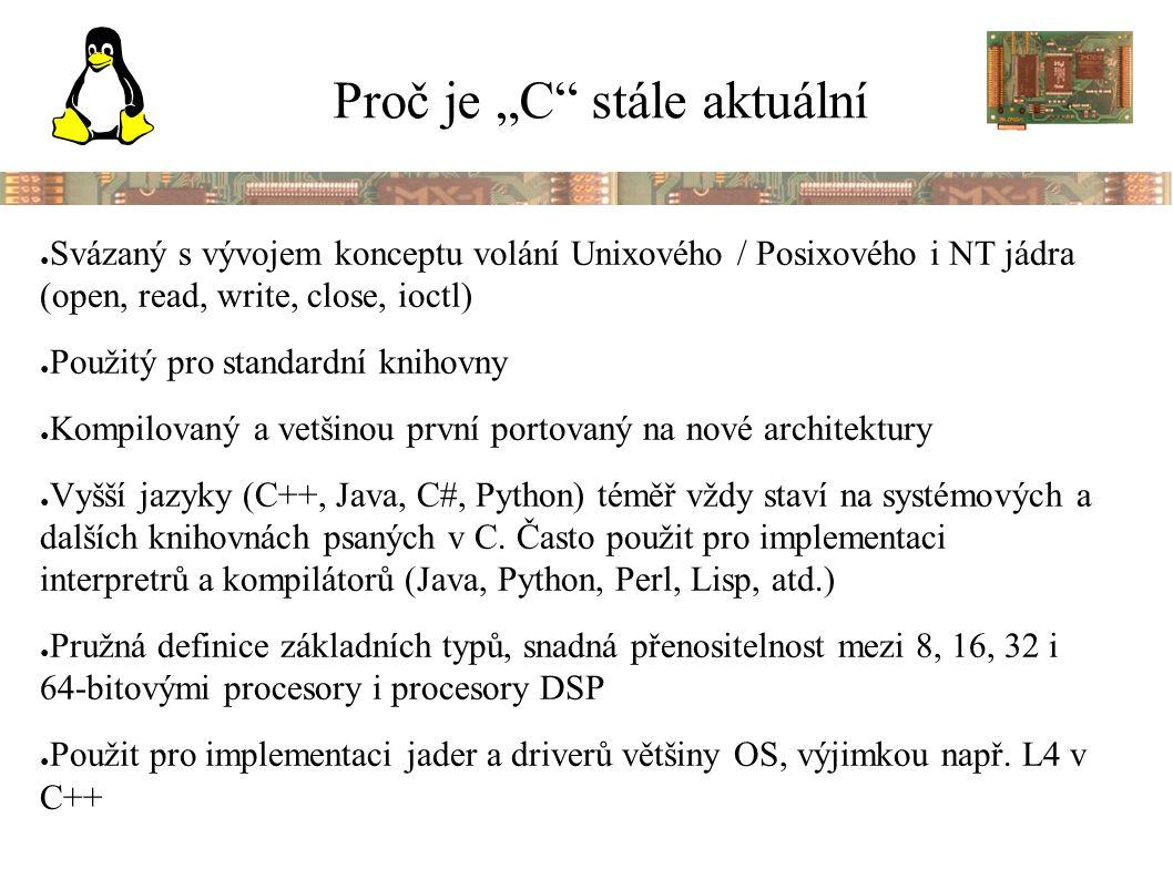 """Proč je """"C stále aktuální ● Svázaný s vývojem konceptu volání Unixového / Posixového i NT jádra (open, read, write, close, ioctl) ● Použitý pro standardní knihovny ● Kompilovaný a vetšinou první portovaný na nové architektury ● Vyšší jazyky (C++, Java, C#, Python) téměř vždy staví na systémových a dalších knihovnách psaných v C."""