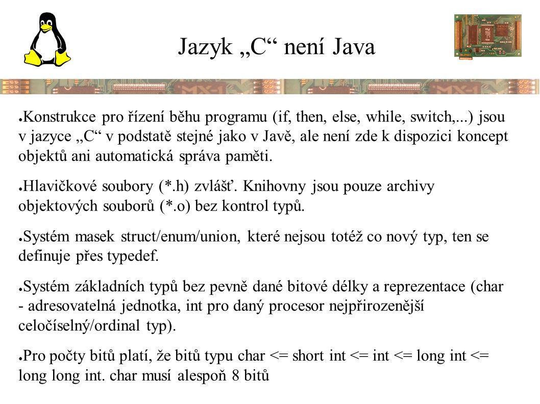 """Jazyk """"C není Java ● Konstrukce pro řízení běhu programu (if, then, else, while, switch,...) jsou v jazyce """"C v podstatě stejné jako v Javě, ale není zde k dispozici koncept objektů ani automatická správa paměti."""