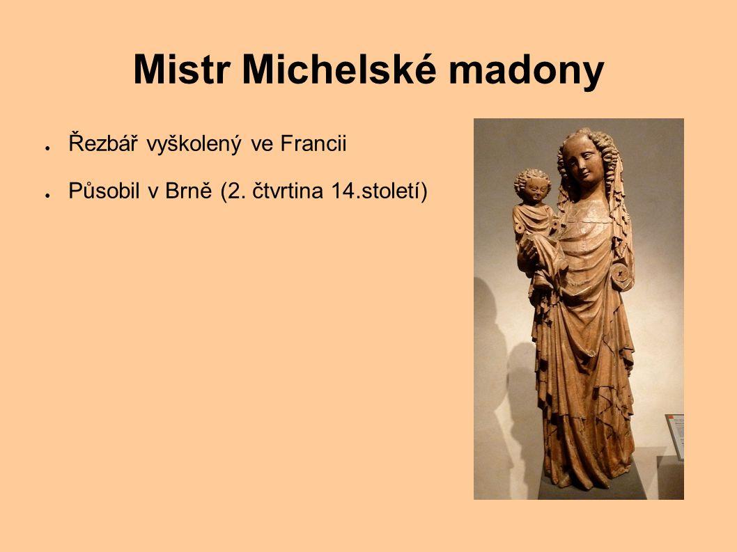 Mistr Michelské madony ● Řezbář vyškolený ve Francii ● Působil v Brně (2. čtvrtina 14.století)