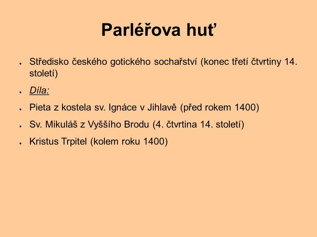 Parléřova huť ● Středisko českého gotického sochařství (konec třetí čtvrtiny 14. století) ● Díla: ● Pieta z kostela sv. Ignáce v Jihlavě (před rokem 1
