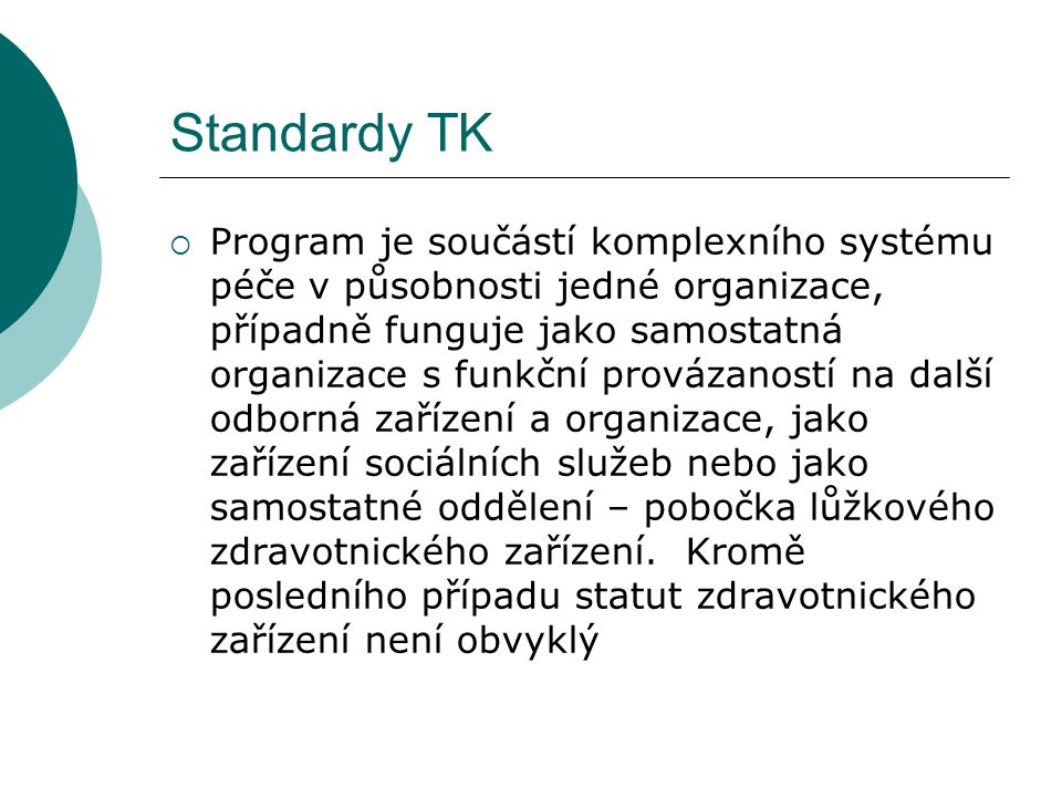 Standardy TK  Program je součástí komplexního systému péče v působnosti jedné organizace, případně funguje jako samostatná organizace s funkční provázaností na další odborná zařízení a organizace, jako zařízení sociálních služeb nebo jako samostatné oddělení – pobočka lůžkového zdravotnického zařízení.
