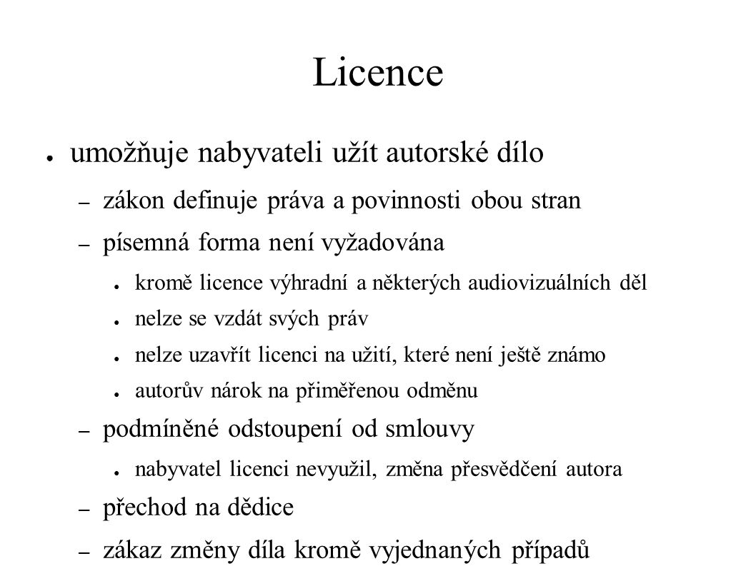 Licence ● umožňuje nabyvateli užít autorské dílo – zákon definuje práva a povinnosti obou stran – písemná forma není vyžadována ● kromě licence výhradní a některých audiovizuálních děl ● nelze se vzdát svých práv ● nelze uzavřít licenci na užití, které není ještě známo ● autorův nárok na přiměřenou odměnu – podmíněné odstoupení od smlouvy ● nabyvatel licenci nevyužil, změna přesvědčení autora – přechod na dědice – zákaz změny díla kromě vyjednaných případů