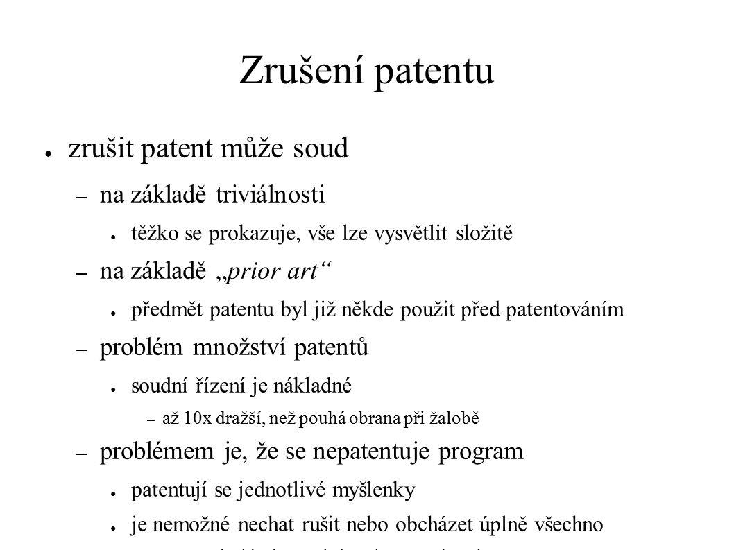 """Zrušení patentu ● zrušit patent může soud – na základě triviálnosti ● těžko se prokazuje, vše lze vysvětlit složitě – na základě """"prior art ● předmět patentu byl již někde použit před patentováním – problém množství patentů ● soudní řízení je nákladné – až 10x dražší, než pouhá obrana při žalobě – problémem je, že se nepatentuje program ● patentují se jednotlivé myšlenky ● je nemožné nechat rušit nebo obcházet úplně všechno – př.: Android od Google je """"čistý , nadstavby ne"""