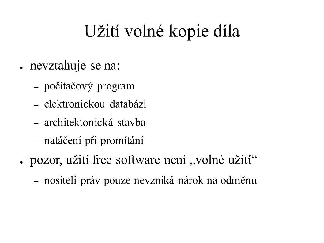 """Užití volné kopie díla ● nevztahuje se na: – počítačový program – elektronickou databázi – architektonická stavba – natáčení při promítání ● pozor, užití free software není """"volné užití – nositeli práv pouze nevzniká nárok na odměnu"""