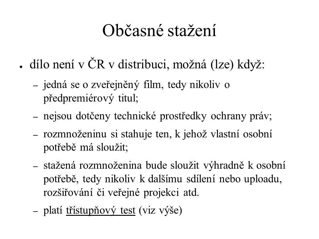Občasné stažení ● dílo není v ČR v distribuci, možná (lze) když: – jedná se o zveřejněný film, tedy nikoliv o předpremiérový titul; – nejsou dotčeny technické prostředky ochrany práv; – rozmnoženinu si stahuje ten, k jehož vlastní osobní potřebě má sloužit; – stažená rozmnoženina bude sloužit výhradně k osobní potřebě, tedy nikoliv k dalšímu sdílení nebo uploadu, rozšiřování či veřejné projekci atd.