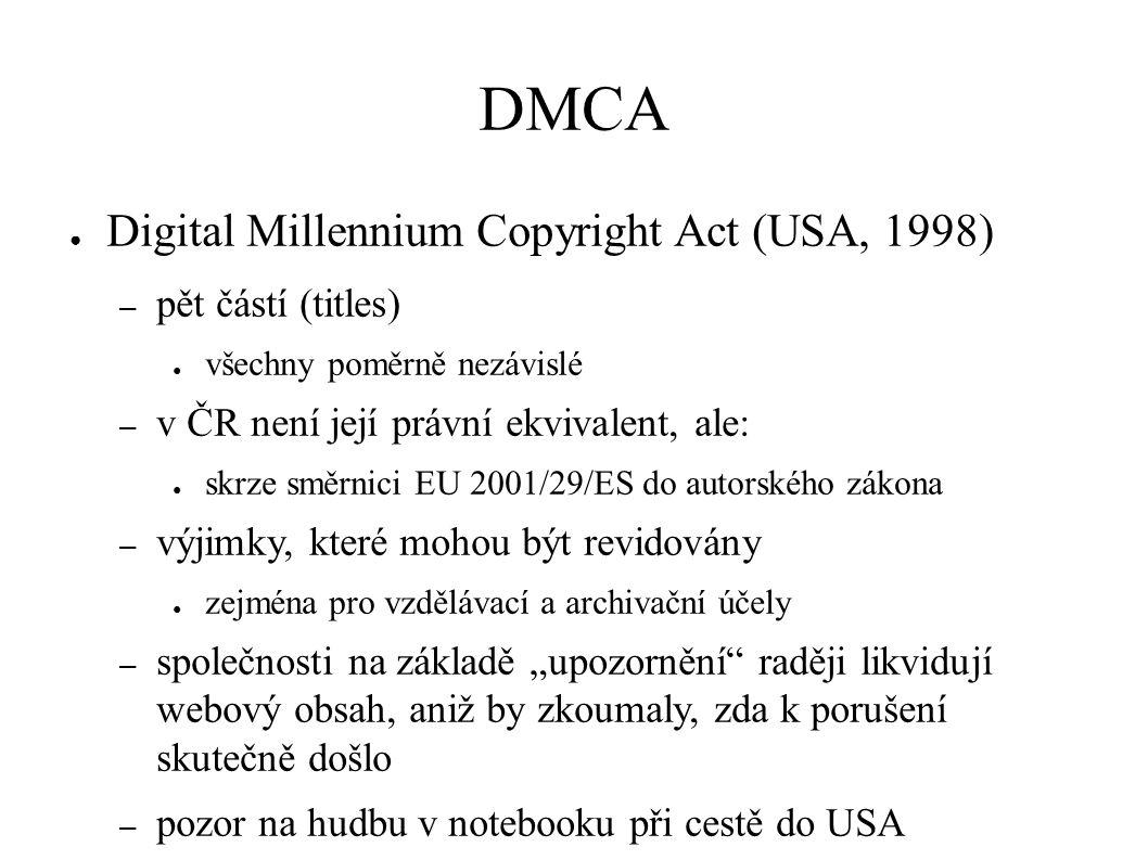 """DMCA ● Digital Millennium Copyright Act (USA, 1998) – pět částí (titles) ● všechny poměrně nezávislé – v ČR není její právní ekvivalent, ale: ● skrze směrnici EU 2001/29/ES do autorského zákona – výjimky, které mohou být revidovány ● zejména pro vzdělávací a archivační účely – společnosti na základě """"upozornění raději likvidují webový obsah, aniž by zkoumaly, zda k porušení skutečně došlo – pozor na hudbu v notebooku při cestě do USA"""