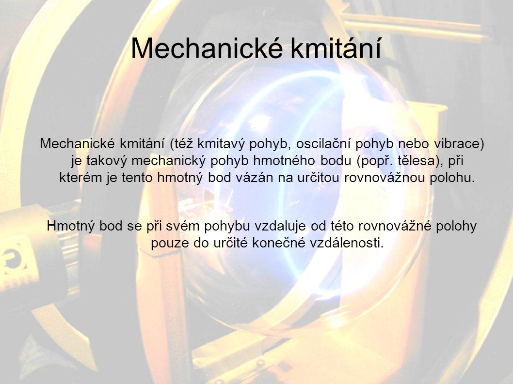 Mechanické kmitání Mechanické kmitání (též kmitavý pohyb, oscilační pohyb nebo vibrace) je takový mechanický pohyb hmotného bodu (popř. tělesa), při k