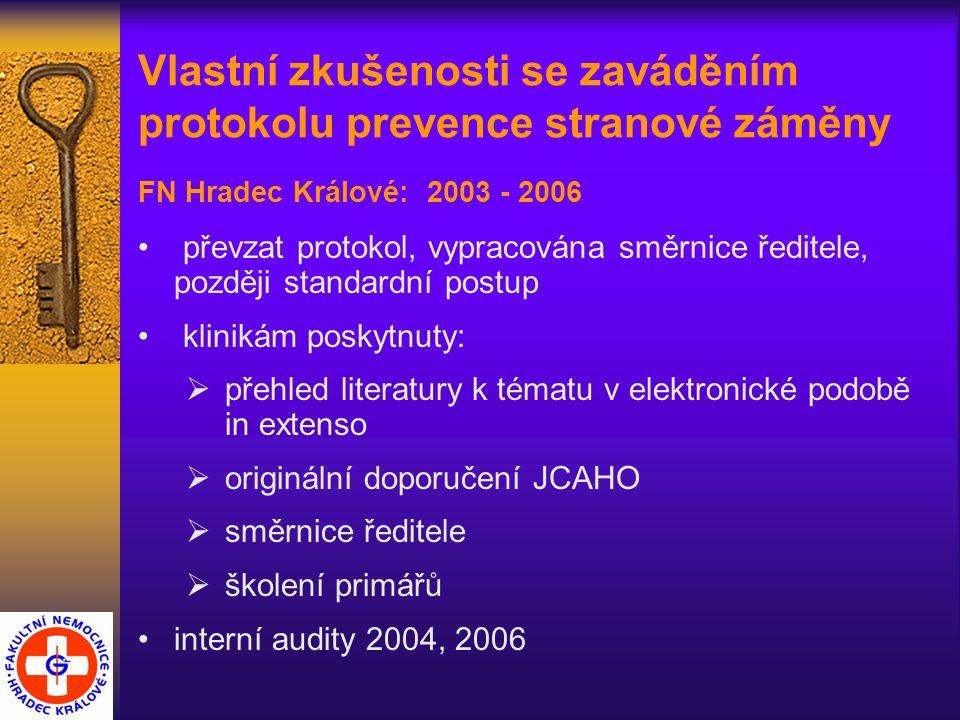 Vlastní zkušenosti se zaváděním protokolu prevence stranové záměny FN Hradec Králové: 2003 - 2006 převzat protokol, vypracována směrnice ředitele, později standardní postup klinikám poskytnuty:  přehled literatury k tématu v elektronické podobě in extenso  originální doporučení JCAHO  směrnice ředitele  školení primářů interní audity 2004, 2006