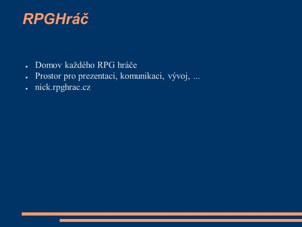 RPGHráč ● Domov každého RPG hráče ● Prostor pro prezentaci, komunikaci, vývoj,... ● nick.rpghrac.cz