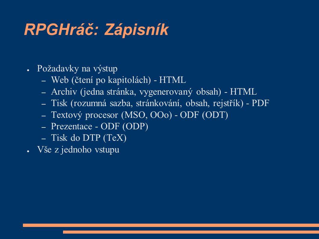 RPGHráč: Zápisník ● Požadavky na výstup – Web (čtení po kapitolách) - HTML – Archiv (jedna stránka, vygenerovaný obsah) - HTML – Tisk (rozumná sazba, stránkování, obsah, rejstřík) - PDF – Textový procesor (MSO, OOo) - ODF (ODT) – Prezentace - ODF (ODP) – Tisk do DTP (TeX) ● Vše z jednoho vstupu