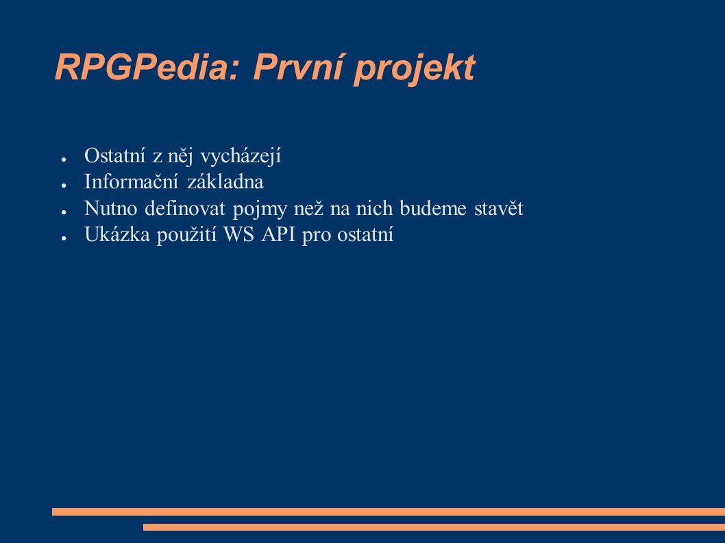 RPGPedia: První projekt ● Ostatní z něj vycházejí ● Informační základna ● Nutno definovat pojmy než na nich budeme stavět ● Ukázka použití WS API pro ostatní