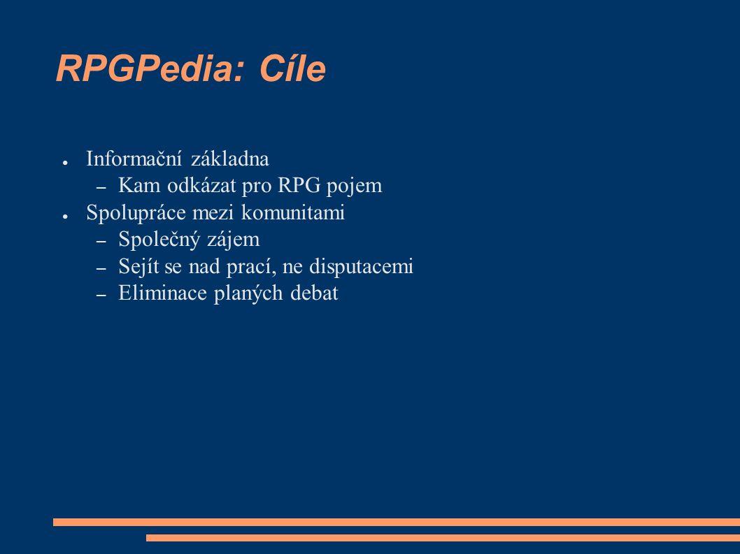 RPGPedia: Cíle ● Informační základna – Kam odkázat pro RPG pojem ● Spolupráce mezi komunitami – Společný zájem – Sejít se nad prací, ne disputacemi – Eliminace planých debat