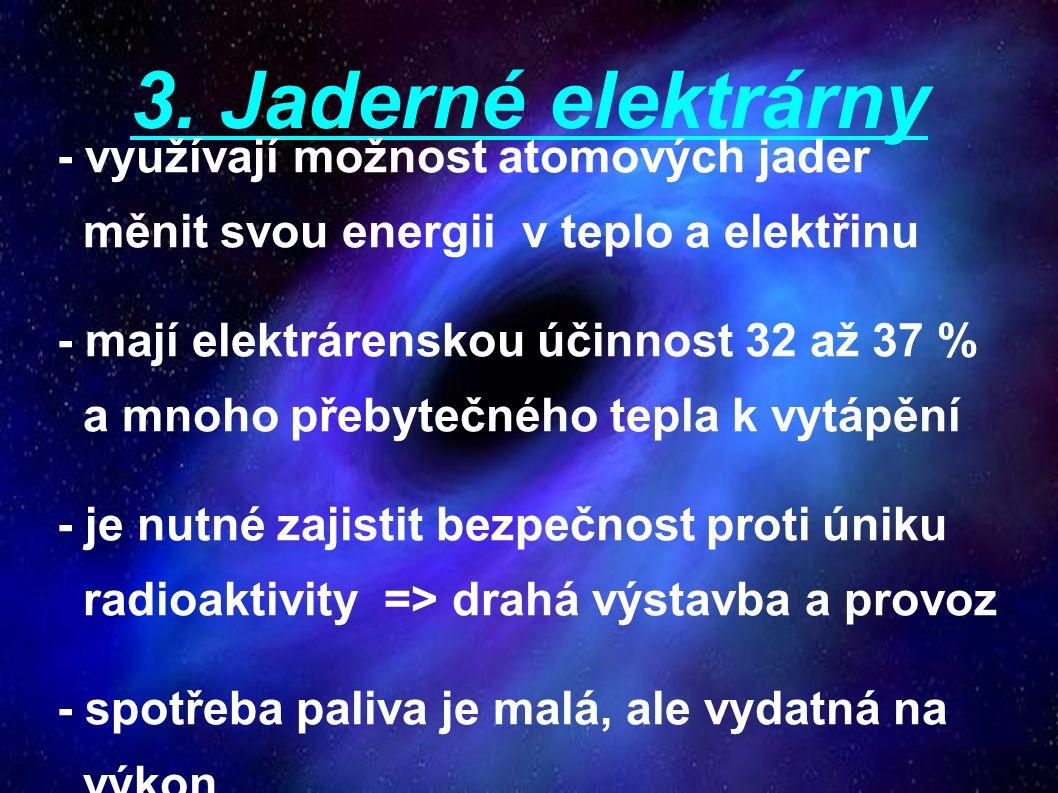 3. Jaderné elektrárny - využívají možnost atomových jader měnit svou energii v teplo a elektřinu - mají elektrárenskou účinnost 32 až 37 % a mnoho pře
