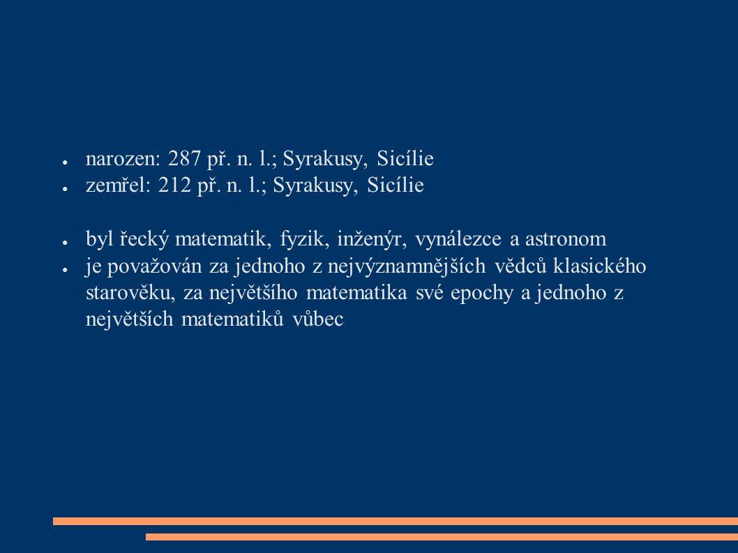 ● narozen: 287 př. n. l.; Syrakusy, Sicílie ● zemřel: 212 př.