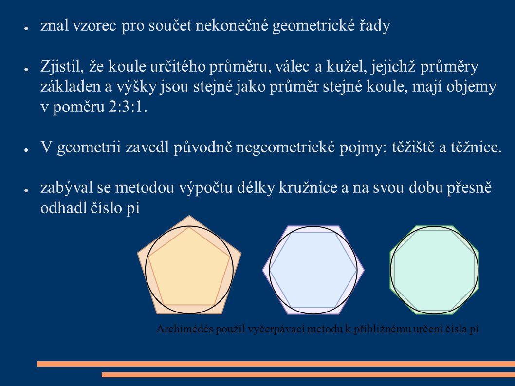 ● znal vzorec pro součet nekonečné geometrické řady ● Zjistil, že koule určitého průměru, válec a kužel, jejichž průměry základen a výšky jsou stejné jako průměr stejné koule, mají objemy v poměru 2:3:1.