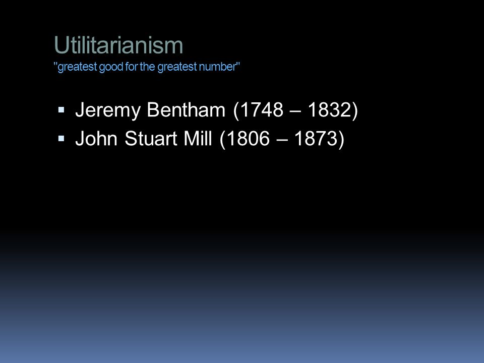 Utilitarianism greatest good for the greatest number  Jeremy Bentham (1748 – 1832)  John Stuart Mill (1806 – 1873)