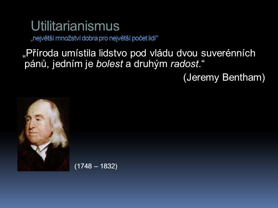 """Utilitarianismus """"největší množství dobra pro největší počet lidí """"Příroda umístila lidstvo pod vládu dvou suverénních pánů, jedním je bolest a druhým radost. (Jeremy Bentham) (1748 – 1832)"""