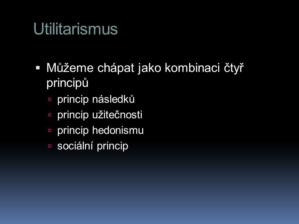 Utilitarismus  Můžeme chápat jako kombinaci čtyř principů  princip následků  princip užitečnosti  princip hedonismu  sociální princip