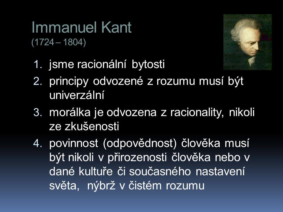Immanuel Kant (1724 – 1804) 1. jsme racionální bytosti 2. principy odvozené z rozumu musí být univerzální 3. morálka je odvozena z racionality, nikoli