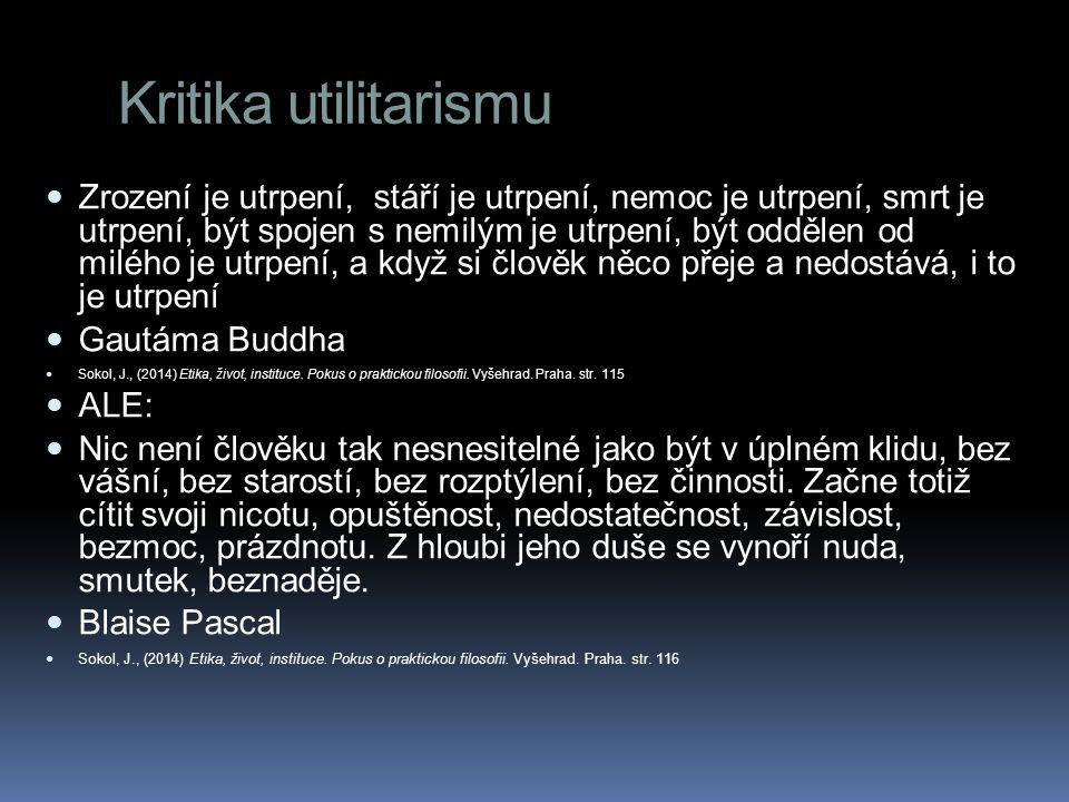 Kritika utilitarismu Zrození je utrpení, stáří je utrpení, nemoc je utrpení, smrt je utrpení, být spojen s nemilým je utrpení, být oddělen od milého je utrpení, a když si člověk něco přeje a nedostává, i to je utrpení Gautáma Buddha Sokol, J., (2014) Etika, život, instituce.