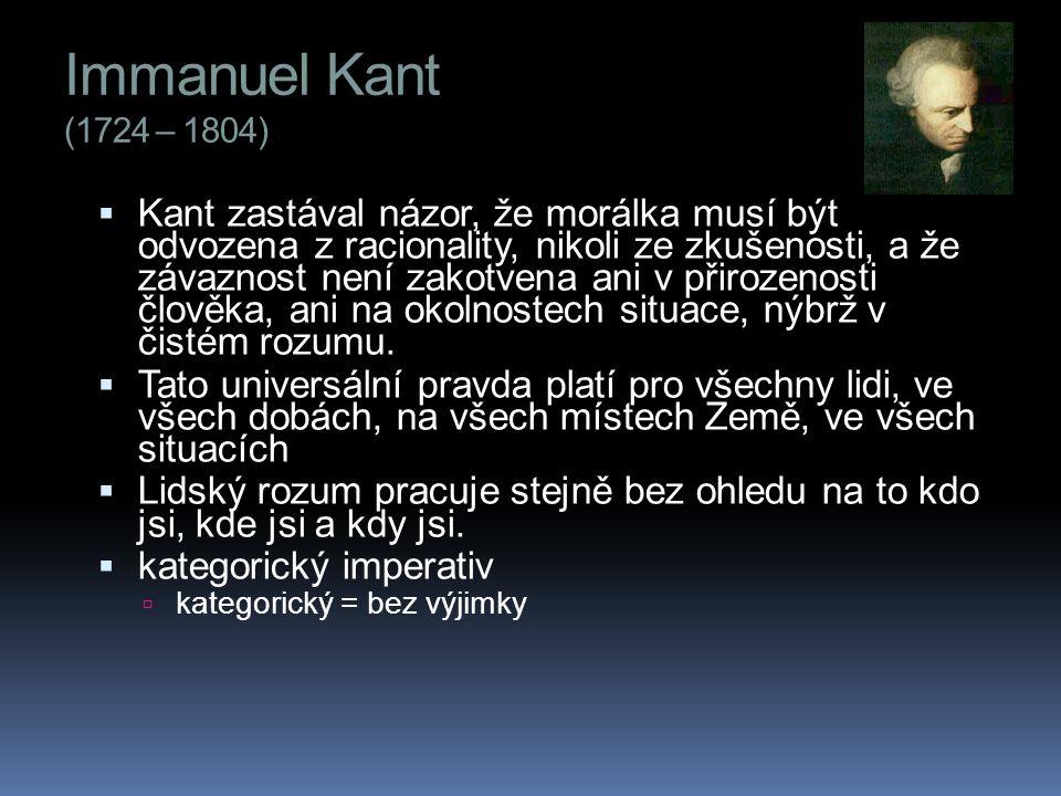 Immanuel Kant (1724 – 1804)  Kant zastával názor, že morálka musí být odvozena z racionality, nikoli ze zkušenosti, a že závaznost není zakotvena ani v přirozenosti člověka, ani na okolnostech situace, nýbrž v čistém rozumu.