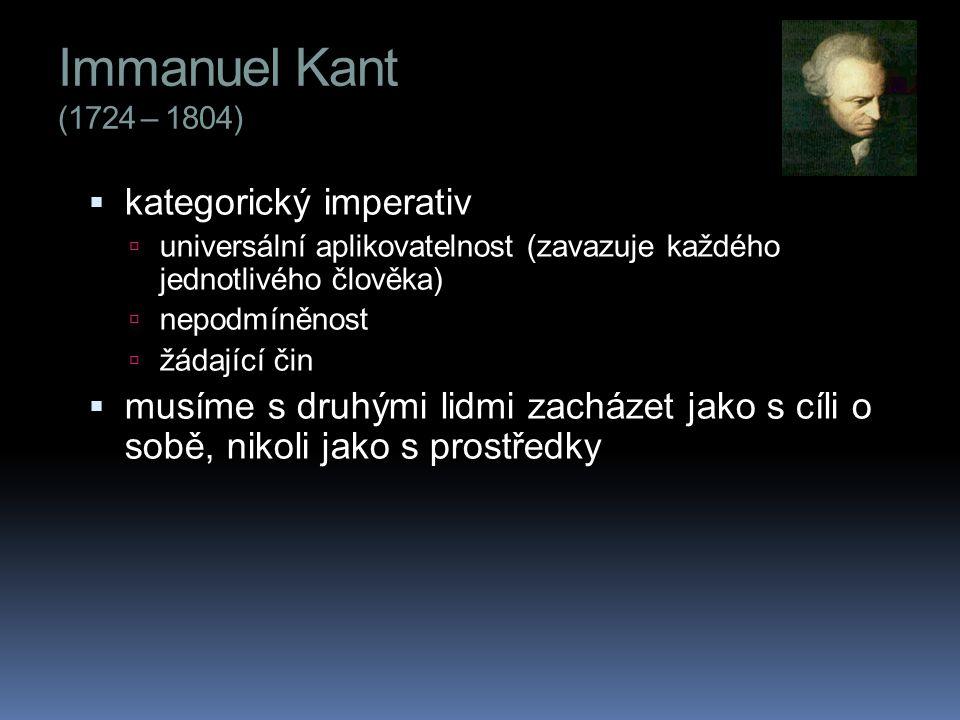 Immanuel Kant (1724 – 1804)  kategorický imperativ  universální aplikovatelnost (zavazuje každého jednotlivého člověka)  nepodmíněnost  žádající čin  musíme s druhými lidmi zacházet jako s cíli o sobě, nikoli jako s prostředky