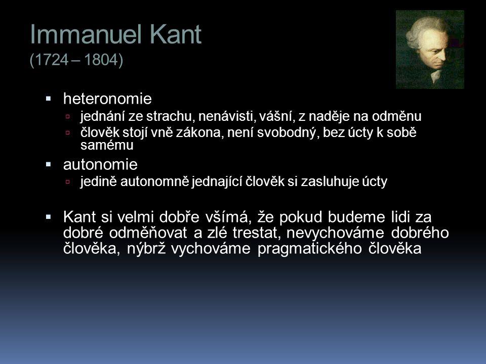 Immanuel Kant (1724 – 1804)  heteronomie  jednání ze strachu, nenávisti, vášní, z naděje na odměnu  člověk stojí vně zákona, není svobodný, bez úcty k sobě samému  autonomie  jedině autonomně jednající člověk si zasluhuje úcty  Kant si velmi dobře všímá, že pokud budeme lidi za dobré odměňovat a zlé trestat, nevychováme dobrého člověka, nýbrž vychováme pragmatického člověka